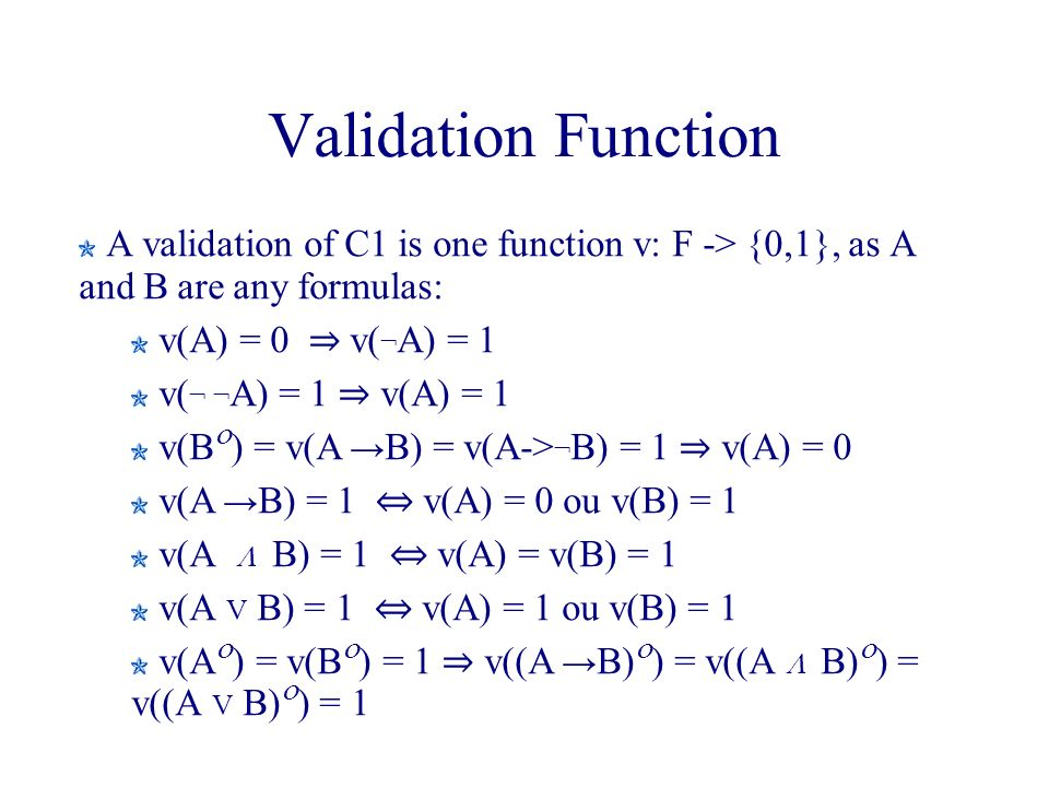 Validation Function A validation of C1 is one function v: F -> {0,1}, as A and B are any formulas: v(A) = 0 v( ¬ A) = 1 v( ¬ ¬ A) = 1 v(A) = 1 v(B ) = v(A B) = v(A-> ¬ B) = 1 v(A) = 0 v(A B) = 1 v(A) = 0 ou v(B) = 1 v(A B) = 1 v(A) = v(B) = 1 v(A V B) = 1 v(A) = 1 ou v(B) = 1 v(A ) = v(B ) = 1 v((A B) ) = v((A B) ) = v((A V B) ) = 1