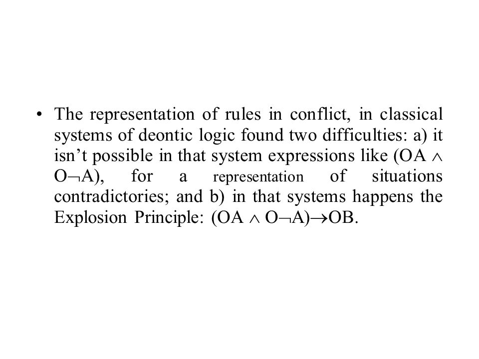 The representation of rules in conflict, in classical systems of deontic logic found two difficulties: a) it isnt possible in that system expressions like (OA O A), for a representation of situations contradictories; and b) in that systems happens the Explosion Principle: (OA O A) OB.