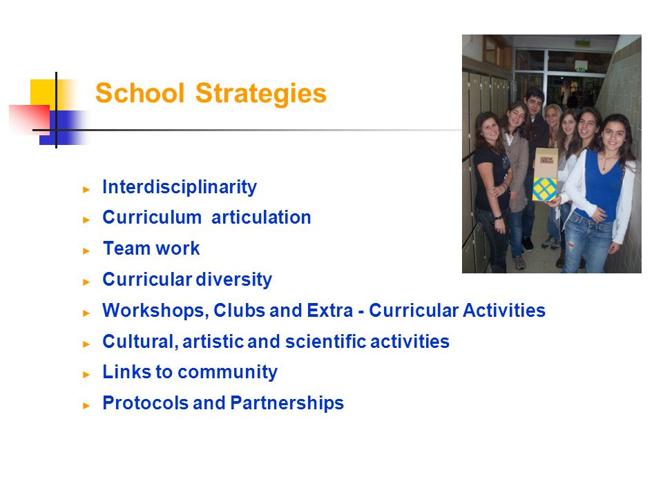 School Strategies Interdisciplinarity Curriculum articulation Team work Curricular diversity Workshops, Clubs and Extra - Curricular Activities Cultural, artistic and scientific activities Links to community Protocols and Partnerships