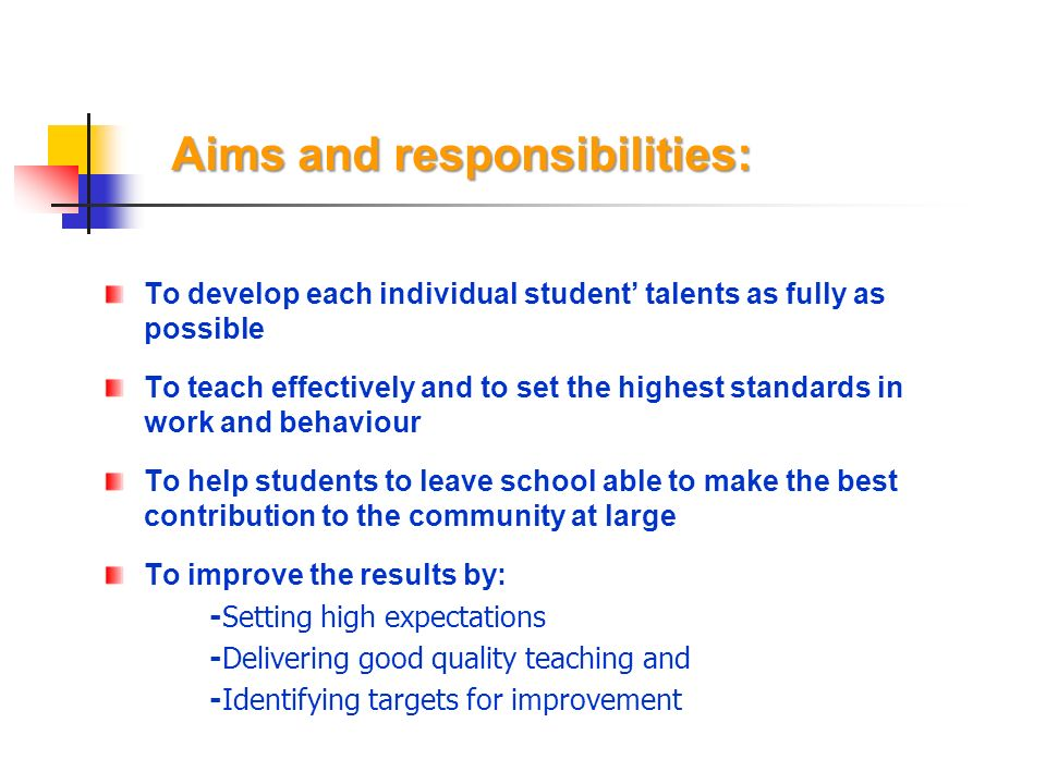 Aims and responsibilities: To develop each individual student talents as fully as possible To teach effectively and to set the highest standards in work and behaviour To help students to leave school able to make the best contribution to the community at large To improve the results by: -Setting high expectations -Delivering good quality teaching and -Identifying targets for improvement