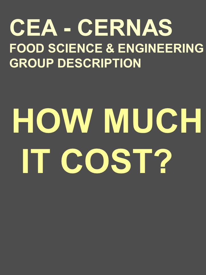 HOW MUCH IT COST CEA - CERNAS FOOD SCIENCE & ENGINEERING GROUP DESCRIPTION