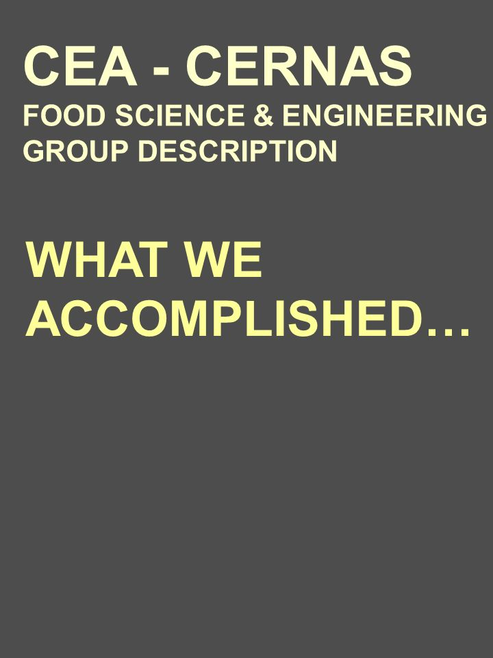 WHAT WE ACCOMPLISHED… CEA - CERNAS FOOD SCIENCE & ENGINEERING GROUP DESCRIPTION