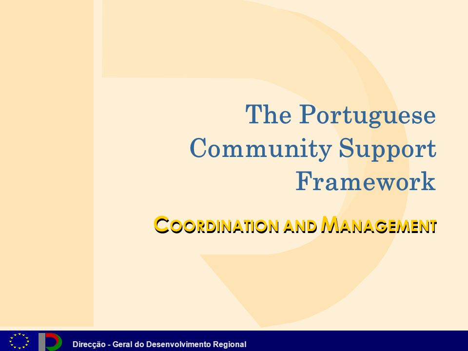 Direcção - Geral do Desenvolvimento Regional C OORDINATION AND M ANAGEMENT The Portuguese Community Support Framework