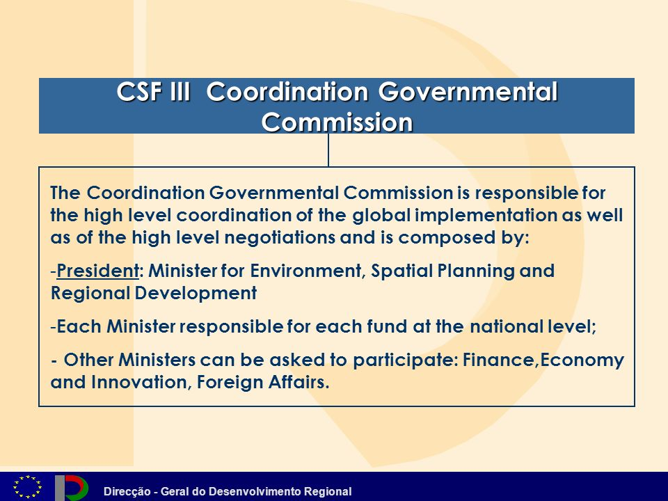 Direcção - Geral do Desenvolvimento Regional CSF III Coordination Governmental Commission CSF III Coordination Governmental Commission The Coordination Governmental Commission is responsible for the high level coordination of the global implementation as well as of the high level negotiations and is composed by: - President: Minister for Environment, Spatial Planning and Regional Development President: Minister for Environment, Spatial Planning and Regional Development - Each Minister responsible for each fund at the national level; Each Minister responsible for each fund at the national level; - Other Ministers can be asked to participate: Finance,Economy and Innovation, Foreign Affairs.