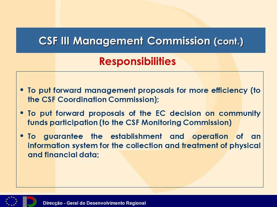 Direcção - Geral do Desenvolvimento Regional To put forward management proposals for more efficiency (to the CSF Coordination Commission); To put forward proposals of the EC decision on community funds participation (to the CSF Monitoring Commission) To guarantee the establishment and operation of an information system for the collection and treatment of physical and financial data; CSF III Management Commission (cont.) Responsibilities