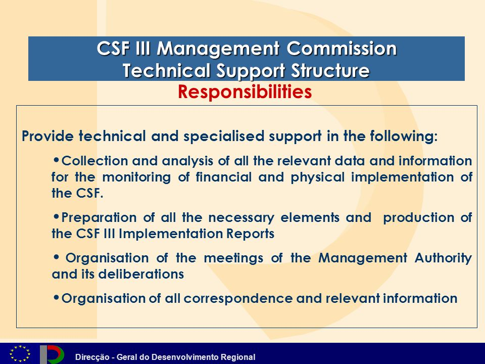 Direcção - Geral do Desenvolvimento Regional CSF III Management Commission Technical Support Structure Provide technical and specialised support in the following: Collection and analysis of all the relevant data and information for the monitoring of financial and physical implementation of the CSF.