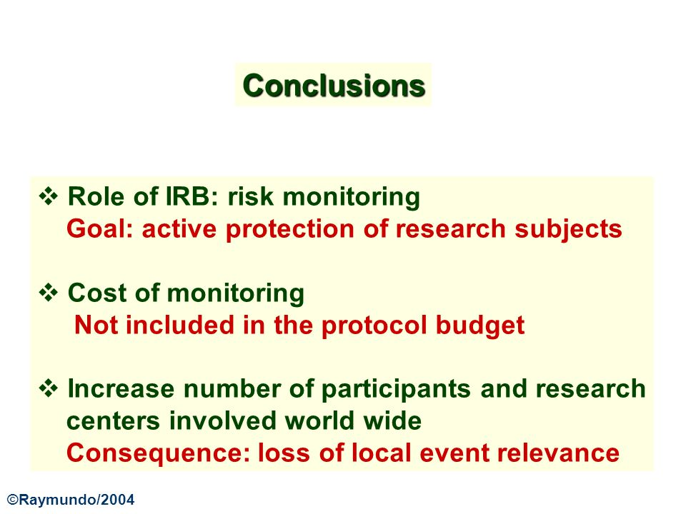 Conclusions Role of IRB: risk monitoring Goal: active protection of research subjects Cost of monitoring Not included in the protocol budget Increase number of participants and research centers involved world wide Consequence: loss of local event relevance ©Raymundo/2004