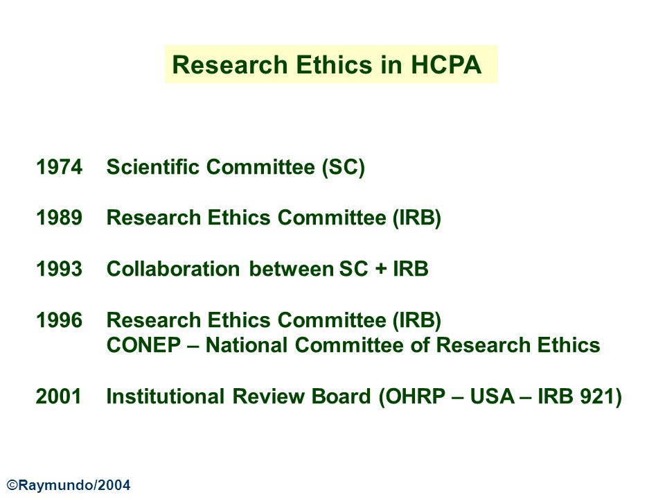 Research Ethics in HCPA 1974 Scientific Committee (SC) 1989 Research Ethics Committee (IRB) 1993 Collaboration between SC + IRB 1996 Research Ethics Committee (IRB) CONEP – National Committee of Research Ethics 2001 Institutional Review Board (OHRP – USA – IRB 921) ©Raymundo/2004