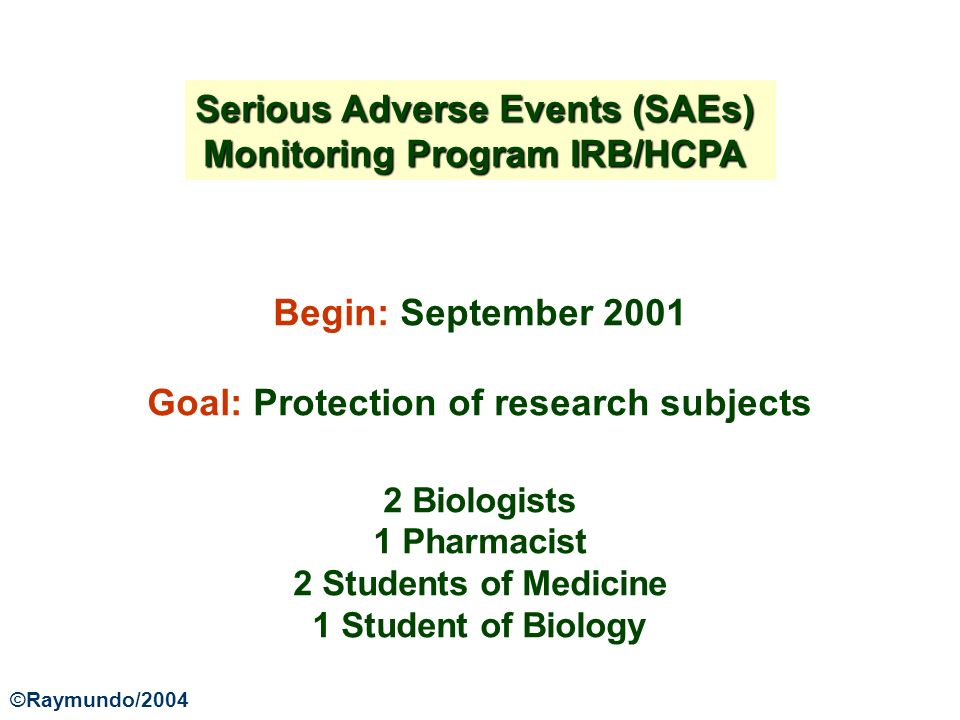 Serious Adverse Events (SAEs) Monitoring Program IRB/HCPA Begin: September 2001 Goal: Protection of research subjects 2 Biologists 1 Pharmacist 2 Students of Medicine 1 Student of Biology ©Raymundo/2004