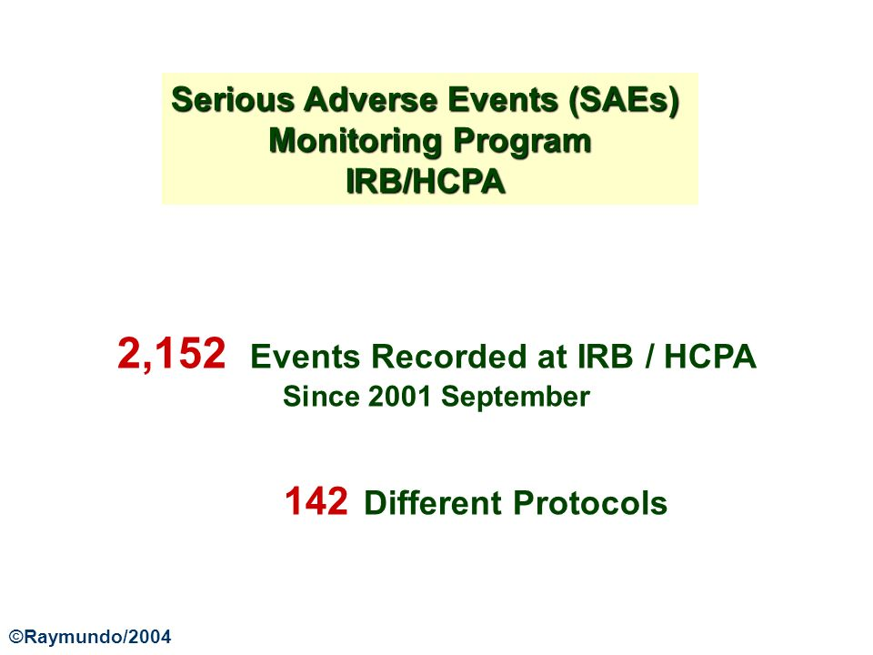 2,152 Events Recorded at IRB / HCPA Since 2001 September 142 Different Protocols Serious Adverse Events (SAEs) Monitoring Program IRB/HCPA ©Raymundo/2004
