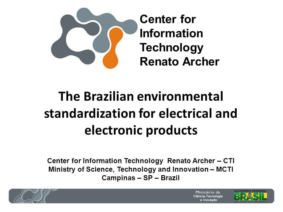 The Brazilian environmental standardization for electrical and electronic products Center for Information Technology Renato Archer – CTI Ministry of Science, Technology and Innovation – MCTI Campinas – SP – Brazil Center for Information Technology Renato Archer