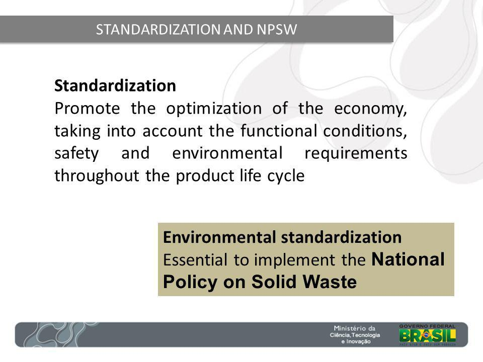 STANDARDIZATION AND NPSW Standardization Promote the optimization of the economy, taking into account the functional conditions, safety and environmental requirements throughout the product life cycle Environmental standardization Essential to implement the National Policy on Solid Waste