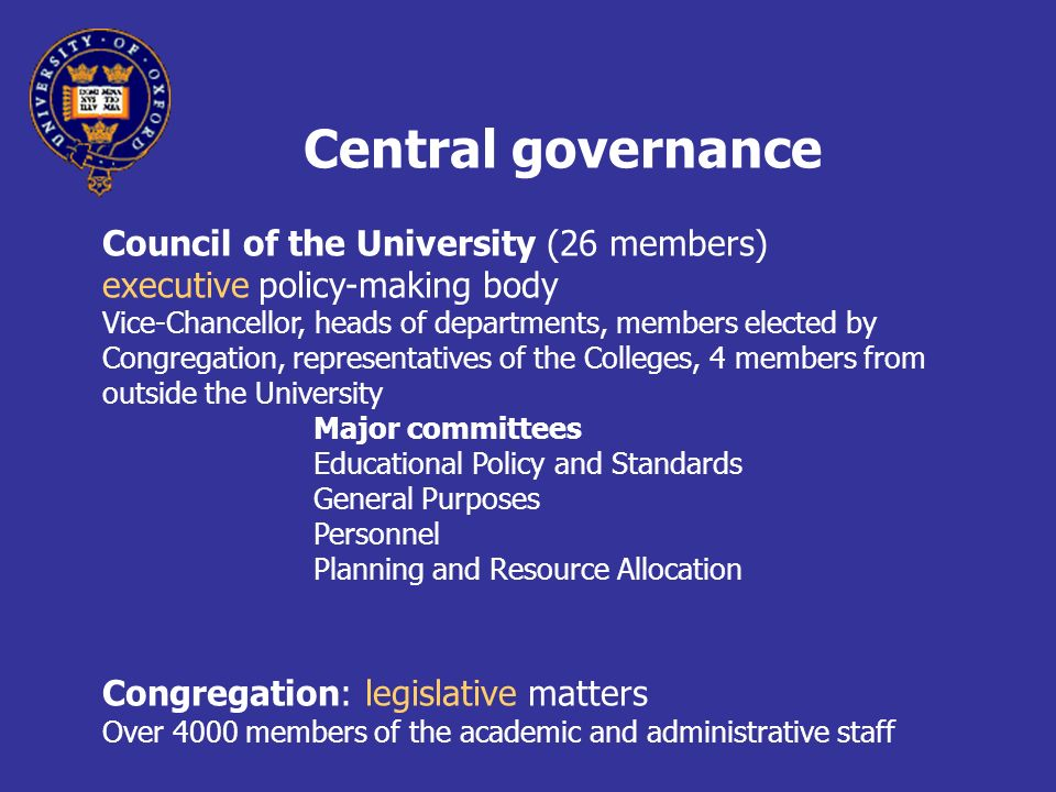 Central governance Council of the University (26 members) executive policy-making body Vice-Chancellor, heads of departments, members elected by Congregation, representatives of the Colleges, 4 members from outside the University Major committees Educational Policy and Standards General Purposes Personnel Planning and Resource Allocation Congregation: legislative matters Over 4000 members of the academic and administrative staff