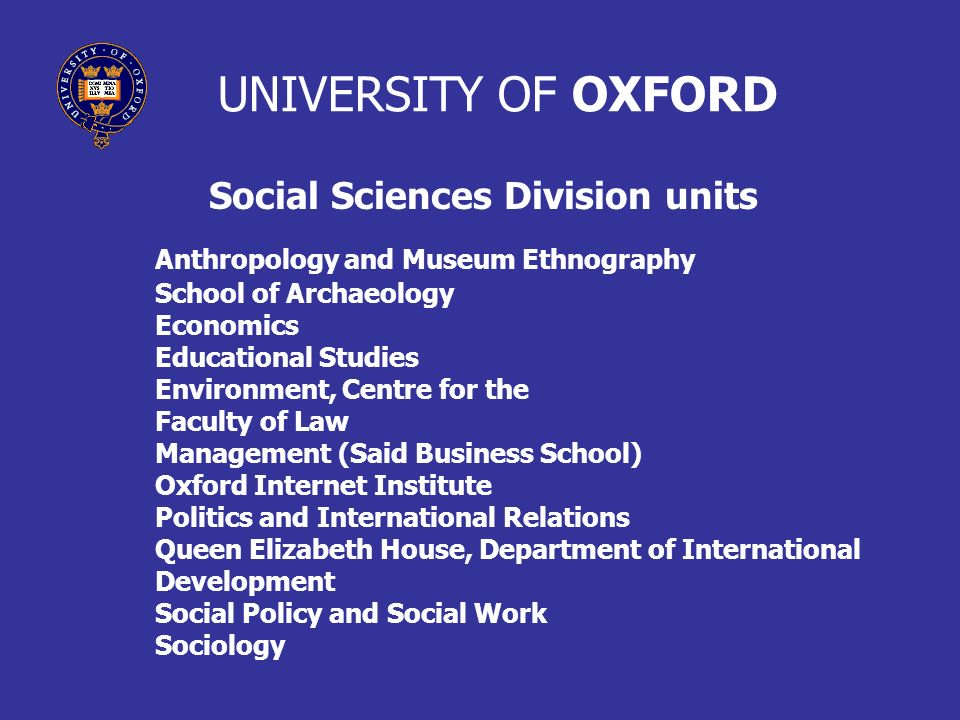 UNIVERSITY OF OXFORD Social Sciences Division units Anthropology and Museum Ethnography School of Archaeology Economics Educational Studies Environment, Centre for the Faculty of Law Management (Said Business School) Oxford Internet Institute Politics and International Relations Queen Elizabeth House, Department of International Development Social Policy and Social Work Sociology