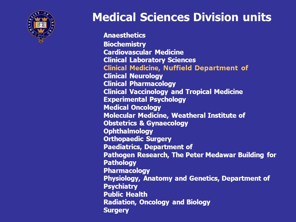 Medical Sciences Division units Anaesthetics Biochemistry Cardiovascular Medicine Clinical Laboratory Sciences Clinical Medicine, Nuffield Department of Clinical Neurology Clinical Pharmacology Clinical Vaccinology and Tropical Medicine Experimental Psychology Medical Oncology Molecular Medicine, Weatheral Institute of Obstetrics & Gynaecology Ophthalmology Orthopaedic Surgery Paediatrics, Department of Pathogen Research, The Peter Medawar Building for Pathology Pharmacology Physiology, Anatomy and Genetics, Department of Psychiatry Public Health Radiation, Oncology and Biology Surgery
