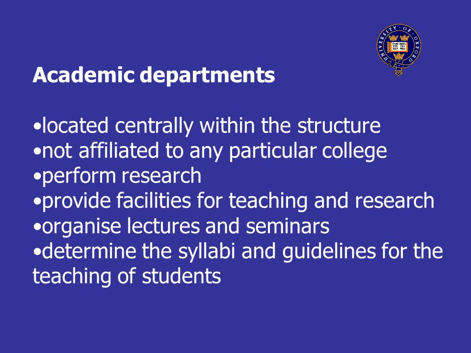 Academic departments located centrally within the structure not affiliated to any particular college perform research provide facilities for teaching and research organise lectures and seminars determine the syllabi and guidelines for the teaching of students