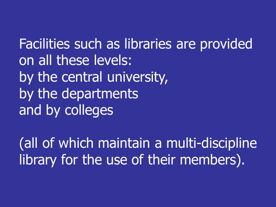 Facilities such as libraries are provided on all these levels: by the central university, by the departments and by colleges (all of which maintain a multi-discipline library for the use of their members).