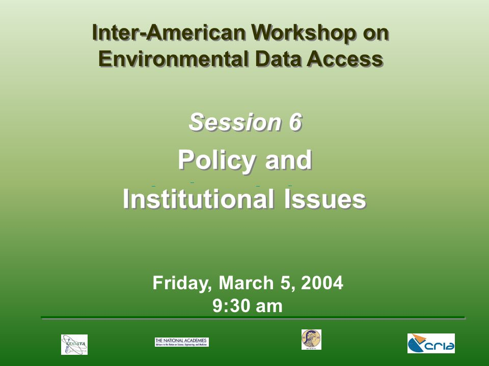 Friday, March 5, :30 am Session 6 Policy and Institutional Issues Inter-American Workshop on Environmental Data Access