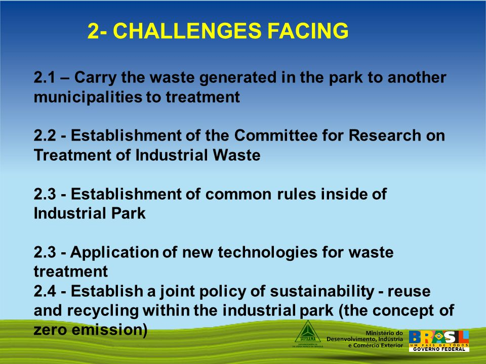 GOVERNO FEDERAL 2.1 – Carry the waste generated in the park to another municipalities to treatment 2.2 - Establishment of the Committee for Research on Treatment of Industrial Waste 2.3 - Establishment of common rules inside of Industrial Park 2.3 - Application of new technologies for waste treatment 2.4 - Establish a joint policy of sustainability - reuse and recycling within the industrial park (the concept of zero emission) 2- CHALLENGES FACING