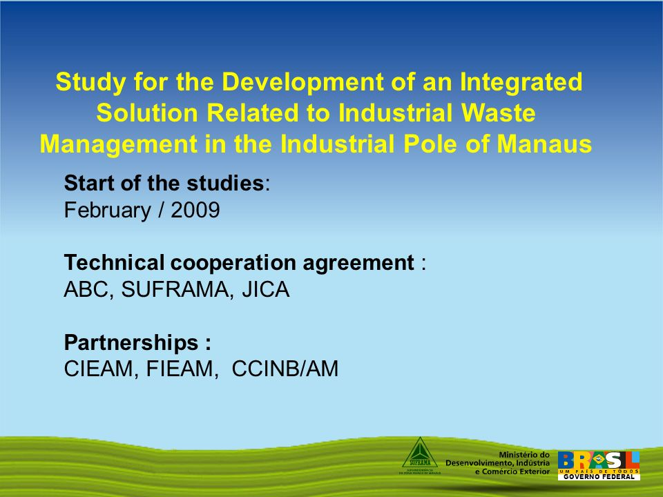 GOVERNO FEDERAL Study for the Development of an Integrated Solution Related to Industrial Waste Management in the Industrial Pole of Manaus Start of the studies: February / 2009 Technical cooperation agreement : ABC, SUFRAMA, JICA Partnerships : CIEAM, FIEAM, CCINB/AM