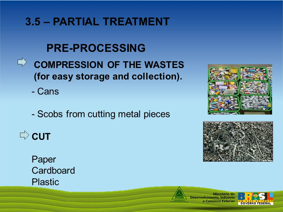 GOVERNO FEDERAL 3.5 – PARTIAL TREATMENT PRE-PROCESSING CUT Paper Cardboard Plastic - Cans - Scobs from cutting metal pieces COMPRESSION OF THE WASTES (for easy storage and collection).