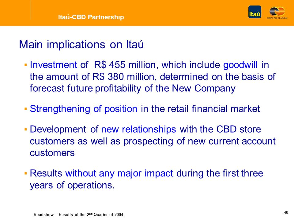 Roadshow – Results of the 2 nd Quarter of 2004 39 Strategy of the Operation Expansion of Focus on direct consumer credit Long term partnership: 20 years, and renewal option Exclusivity in exploitation of financial products and services to CBD customers Strong partnership = greater commercial relationship Itaú-CBD Partnership