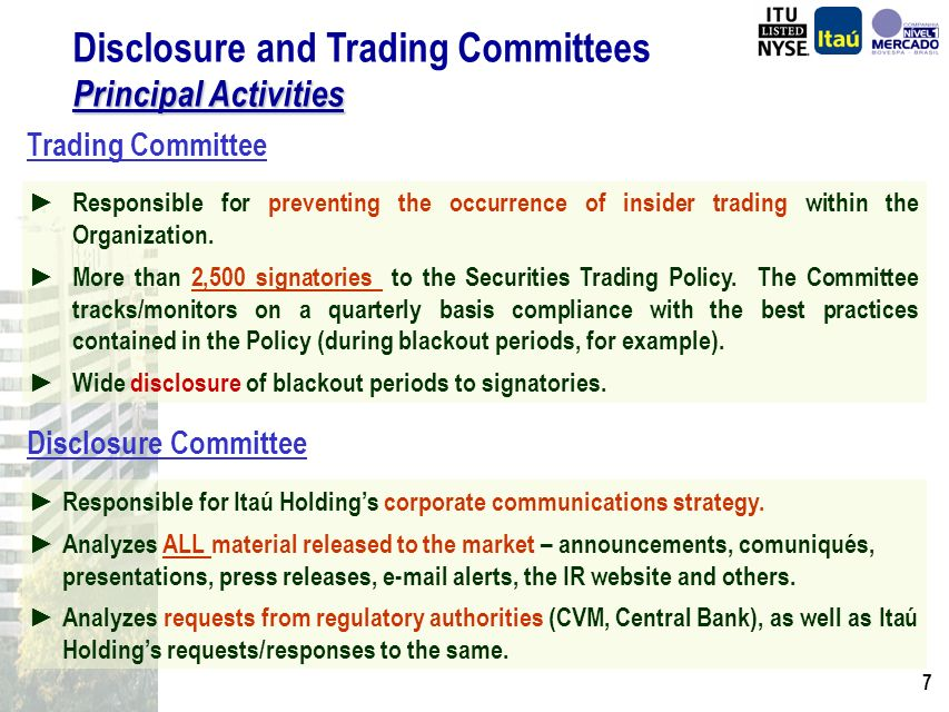 6 Disclosure and Trading Committees Created in July 31, 2002; Directly subordinated to the Board of Directors; Three seats on the Board of Directors; Quarterly meetings or whenever convened by the Committee Chairman; Responsible for the policies governing the best practices of signatories: management, controlling shareholders, related persons, employees and service providers.