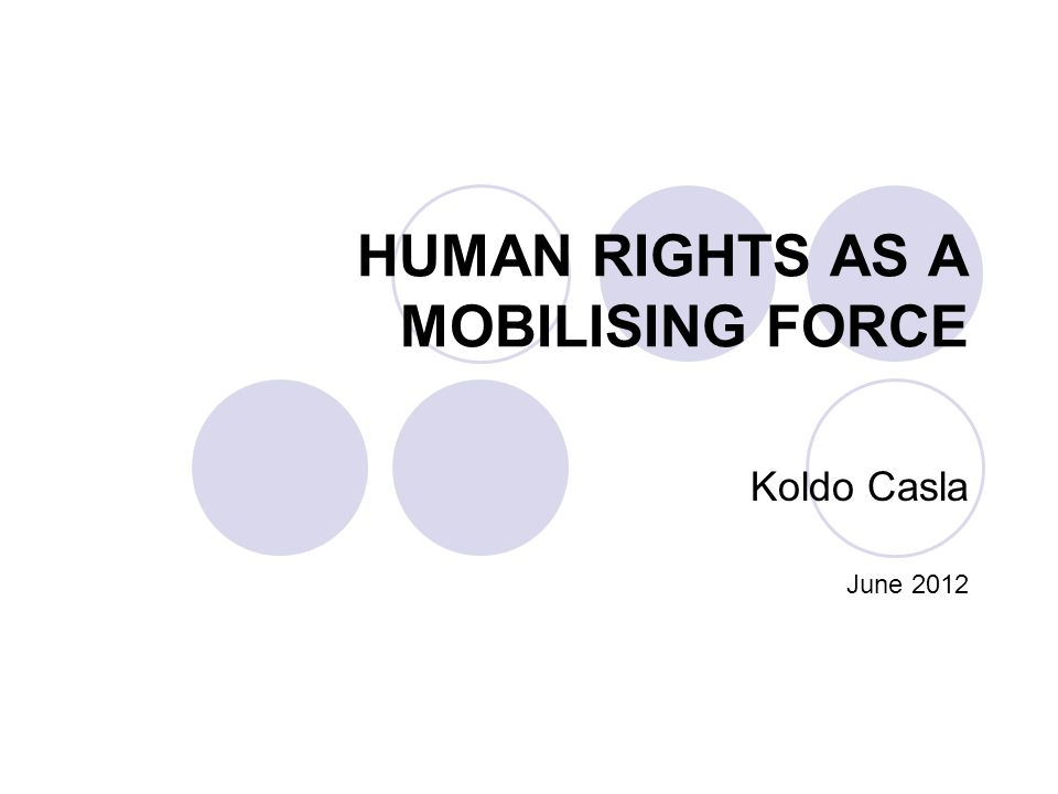 HUMAN RIGHTS AS A MOBILISING FORCE Koldo Casla June 2012