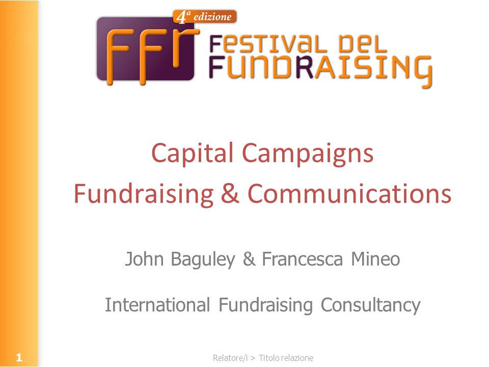 Relatore/i > Titolo relazione Capital Campaigns Fundraising & Communications John Baguley & Francesca Mineo International Fundraising Consultancy 1