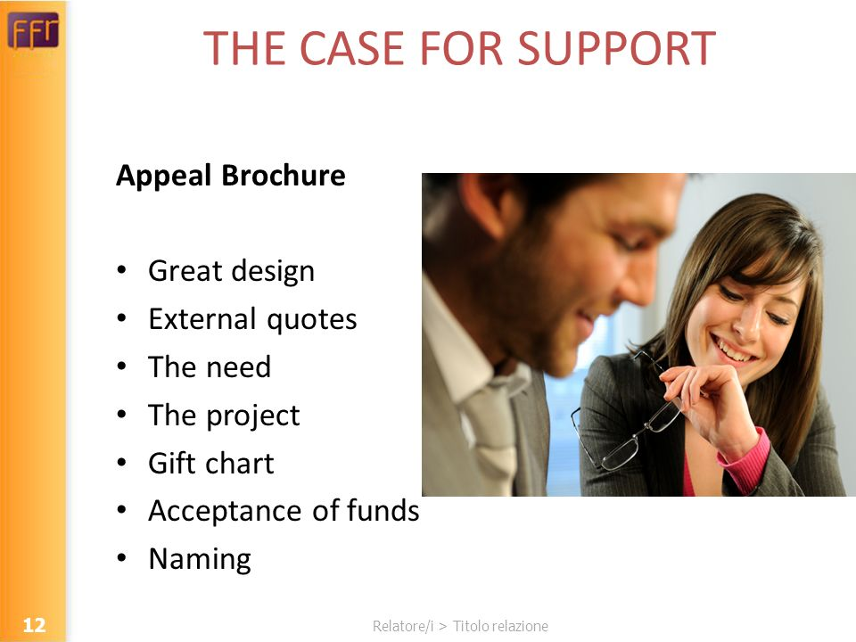 Relatore/i > Titolo relazione THE CASE FOR SUPPORT Appeal Brochure Great design External quotes The need The project Gift chart Acceptance of funds Naming 12