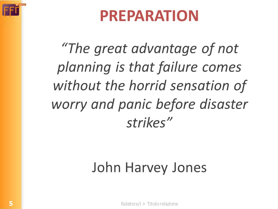 Relatore/i > Titolo relazione PREPARATION The great advantage of not planning is that failure comes without the horrid sensation of worry and panic before disaster strikes John Harvey Jones 5