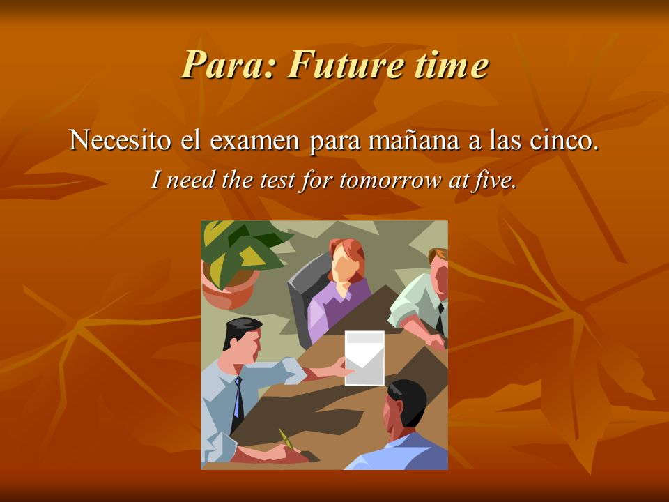 Para: Future time Necesito el examen para mañana a las cinco. I need the test for tomorrow at five.