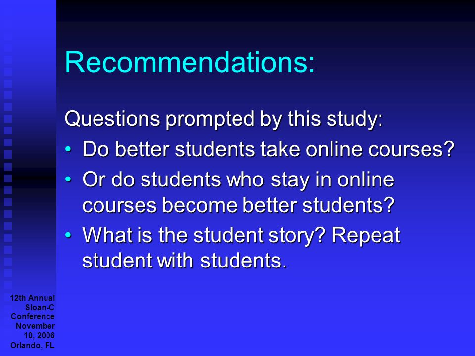 12th Annual Sloan-C Conference November 10, 2006 Orlando, FL Recommendations: Questions prompted by this study: Do better students take online courses Do better students take online courses.