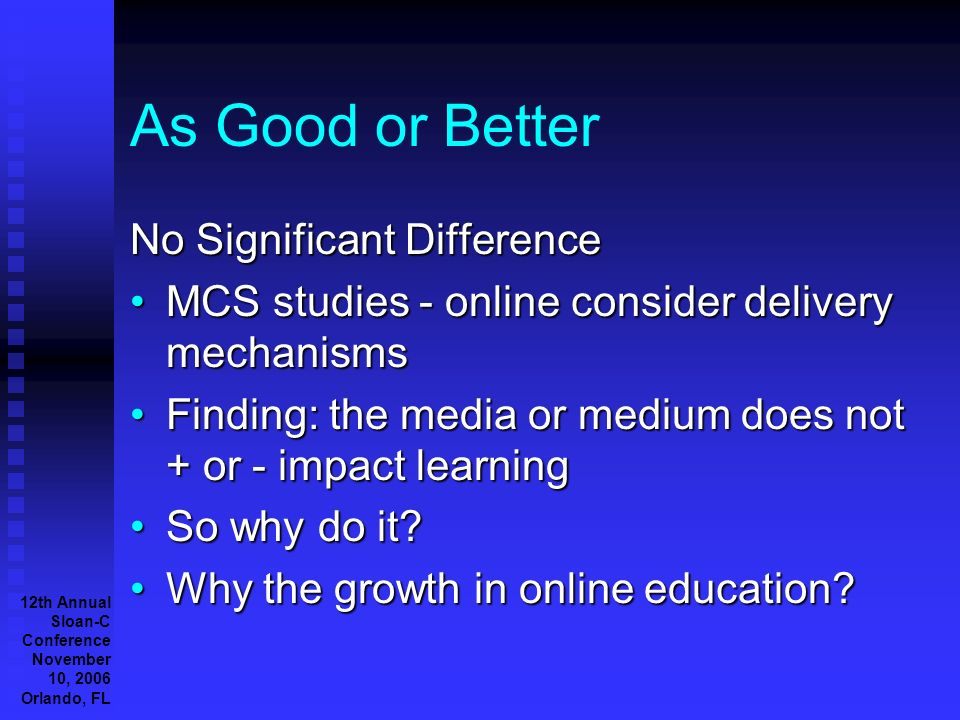 12th Annual Sloan-C Conference November 10, 2006 Orlando, FL As Good or Better No Significant Difference MCS studies - online consider delivery mechanismsMCS studies - online consider delivery mechanisms Finding: the media or medium does not + or - impact learningFinding: the media or medium does not + or - impact learning So why do it So why do it.