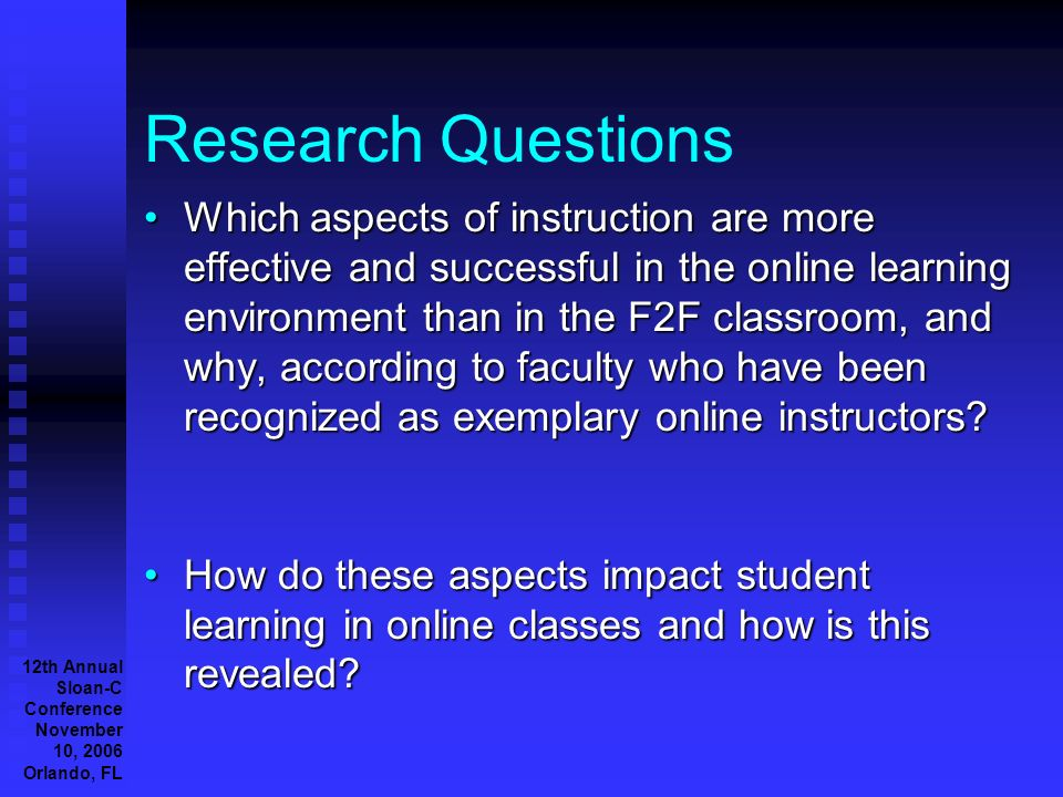 12th Annual Sloan-C Conference November 10, 2006 Orlando, FL Research Questions Which aspects of instruction are more effective and successful in the online learning environment than in the F2F classroom, and why, according to faculty who have been recognized as exemplary online instructors Which aspects of instruction are more effective and successful in the online learning environment than in the F2F classroom, and why, according to faculty who have been recognized as exemplary online instructors.