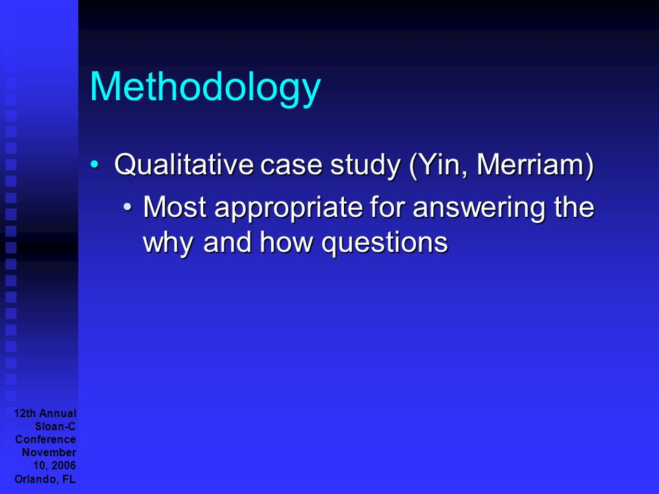 12th Annual Sloan-C Conference November 10, 2006 Orlando, FL Methodology Qualitative case study (Yin, Merriam)Qualitative case study (Yin, Merriam) Most appropriate for answering the why and how questionsMost appropriate for answering the why and how questions