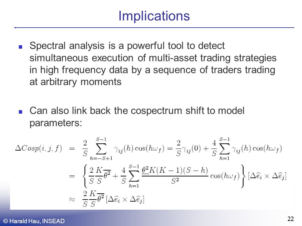 © Harald Hau, INSEAD 22 Implications Spectral analysis is a powerful tool to detect simultaneous execution of multi-asset trading strategies in high frequency data by a sequence of traders trading at arbitrary moments Can also link back the cospectrum shift to model parameters:
