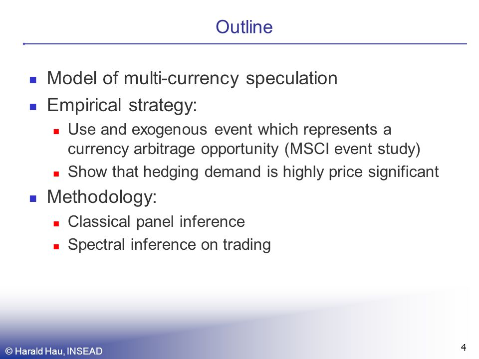 © Harald Hau, INSEAD 4 Outline Model of multi-currency speculation Empirical strategy: Use and exogenous event which represents a currency arbitrage opportunity (MSCI event study) Show that hedging demand is highly price significant Methodology: Classical panel inference Spectral inference on trading