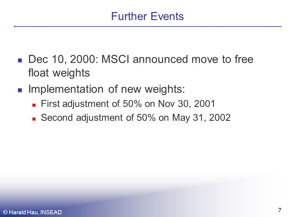 © Harald Hau, INSEAD 7 Further Events Dec 10, 2000: MSCI announced move to free float weights Implementation of new weights: First adjustment of 50% on Nov 30, 2001 Second adjustment of 50% on May 31, 2002