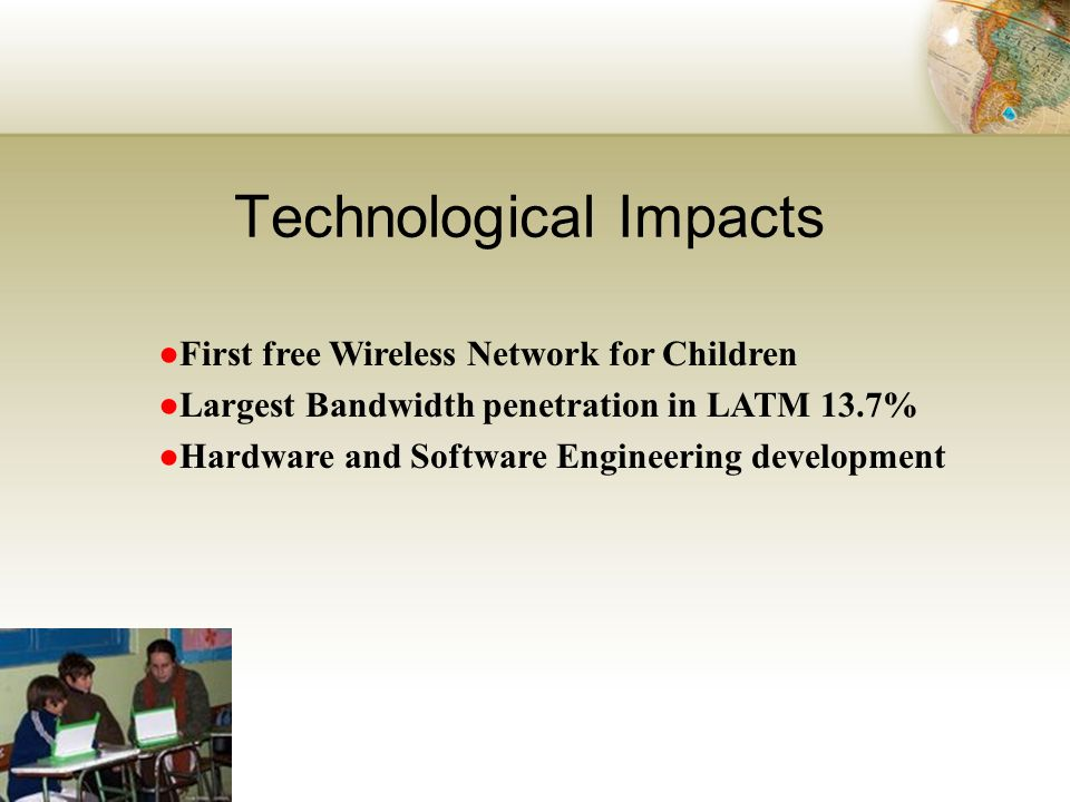 Technological Impacts First free Wireless Network for Children Largest Bandwidth penetration in LATM 13.7% Hardware and Software Engineering development