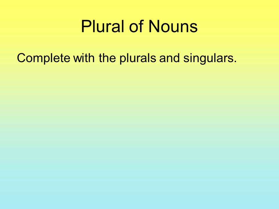 Plural of Nouns Complete with the plurals and singulars.