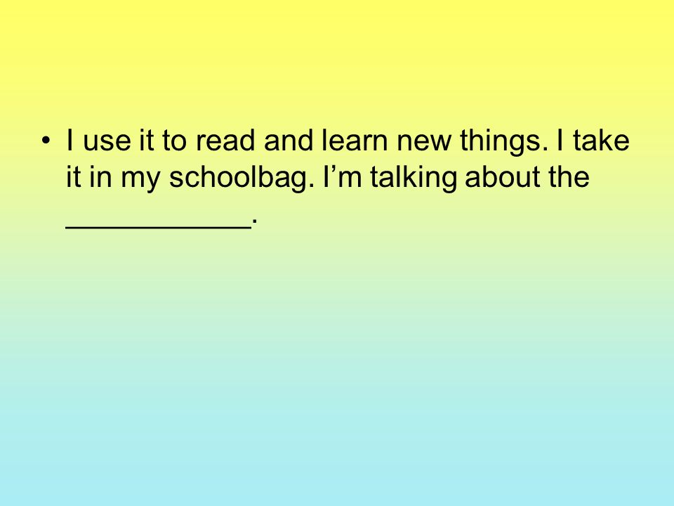I use it to read and learn new things. I take it in my schoolbag. Im talking about the ___________.