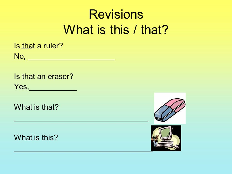 Revisions What is this / that. Is that a ruler. No, ____________________ Is that an eraser.