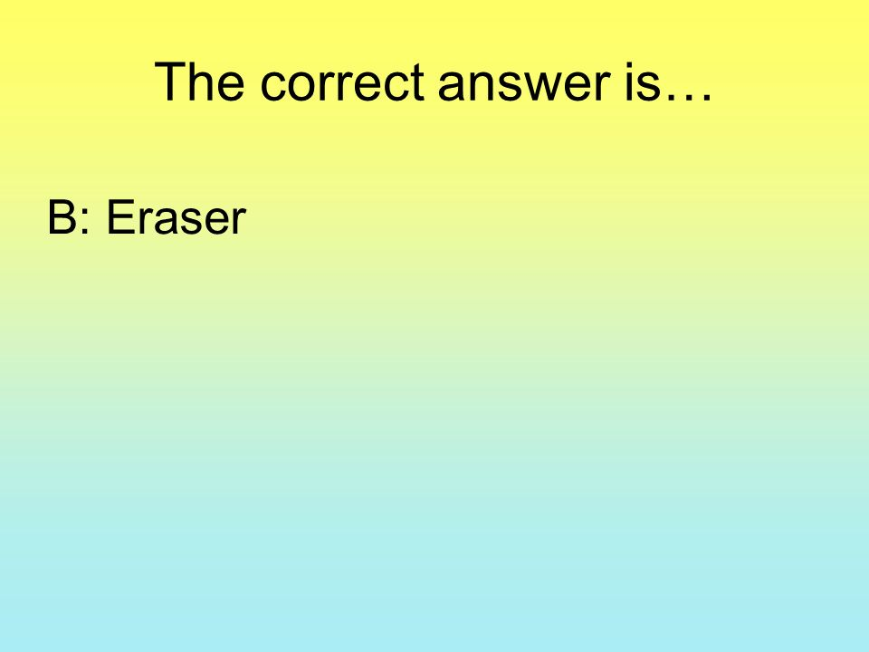 The correct answer is… B: Eraser