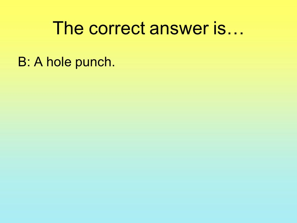 The correct answer is… B: A hole punch.