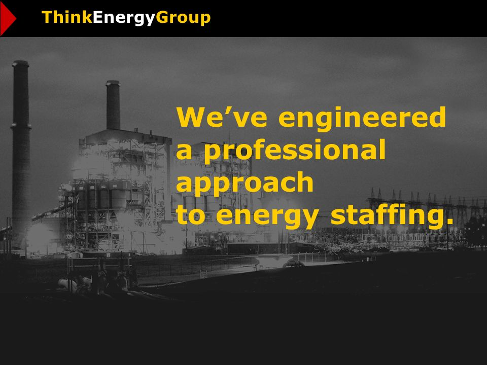 Weve engineered a professional approach to energy staffing. ThinkEnergyGroup