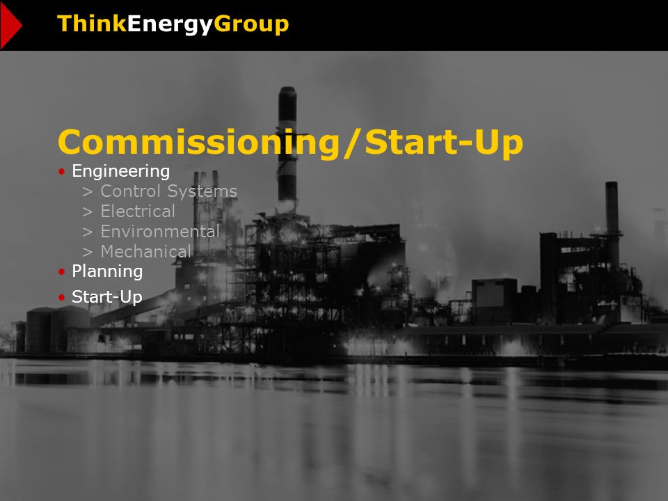 Commissioning/Start-Up Engineering > Control Systems > Electrical > Environmental > Mechanical Planning Start-Up ThinkEnergyGroup