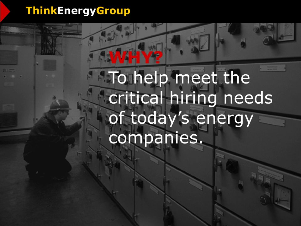 WHY To help meet the critical hiring needs of todays energy companies. ThinkEnergyGroup