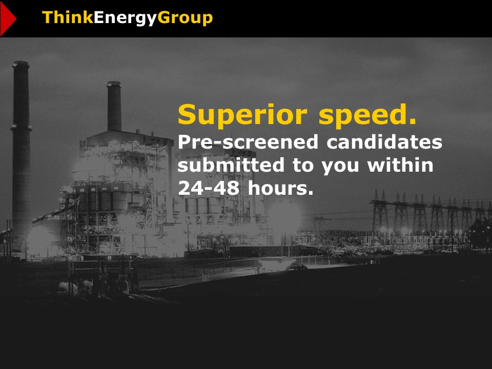 Superior speed. Pre-screened candidates submitted to you within 24-48 hours. ThinkEnergyGroup