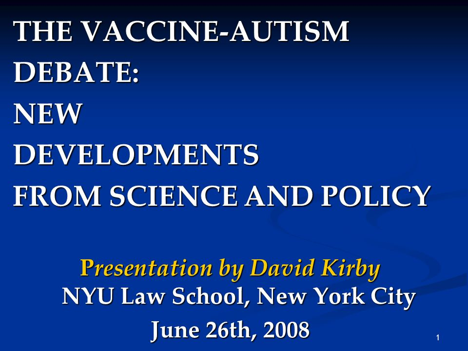 1 THE VACCINE-AUTISM DEBATE:NEWDEVELOPMENTS FROM SCIENCE AND POLICY Presentation by David Kirby NYU Law School, New York City June 26th, 2008